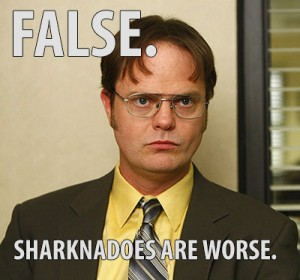 False. Sharknadoes are worse. - Dwight Schrute
