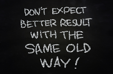 Don't Expect Better Results Doing the Same Old Things