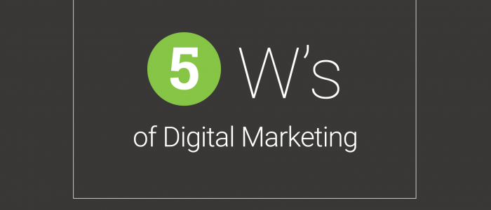 The 5 W's of Digital Marketing